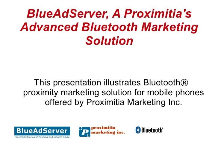 BlueAdServer, A Proximitia's Advanced Bluetooth Marketing          Solution      This presentation illustrates Bluetooth® ...