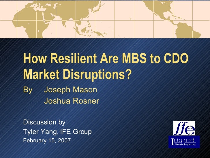 How Resilient Are MBS to CDO Market Disruptions? By Joseph Mason Joshua Rosner Discussion by Tyler Yang, IFE Group Februar...