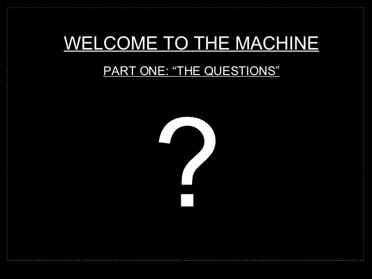 "WELCOME TO THE MACHINE PART ONE: ""THE QUESTIONS"" ?"