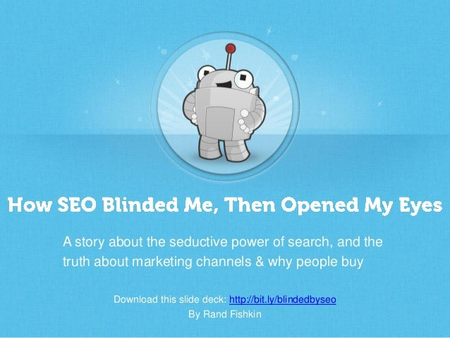 Download this slide deck: http://bit.ly/blindedbyseoBy Rand FishkinA story about the seductive power of search, and thetru...