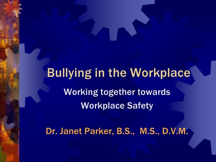Bullying in the Workplace     Working together towards        Workplace Safety  Dr. Janet Parker, B.S., M.S., D.V.M.
