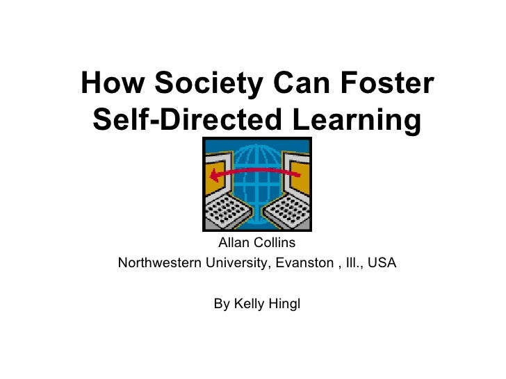 How Society Can Foster Self-Directed Learning Allan Collins Northwestern University, Evanston , Ill., USA By Kelly Hingl