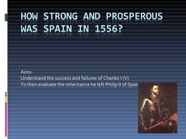 Aims  Understand the success and failures of Charles I (V) To then evaluate the inheritance he left Philip II of Spain