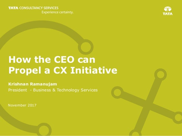 November 2017 How the CEO can Propel a CX Initiative Krishnan Ramanujam President - Business & Technology Services
