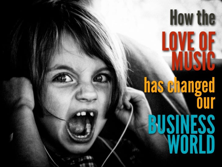 How the  LOVE OF   MUSIChas changed        ourBUSINESS  WORLD