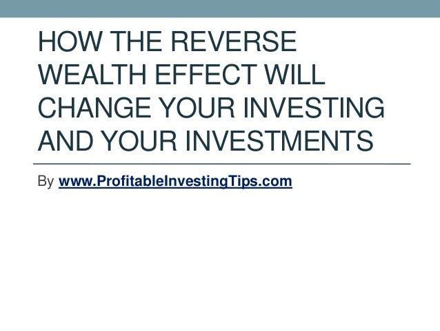 HOW THE REVERSE WEALTH EFFECT WILL CHANGE YOUR INVESTING AND YOUR INVESTMENTS By www.ProfitableInvestingTips.com