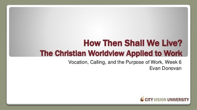 How Then Shall We Live? The Christian Worldview Applied to Work Vocation, Calling, and the Purpose of Work, Week 6 Evan Do...