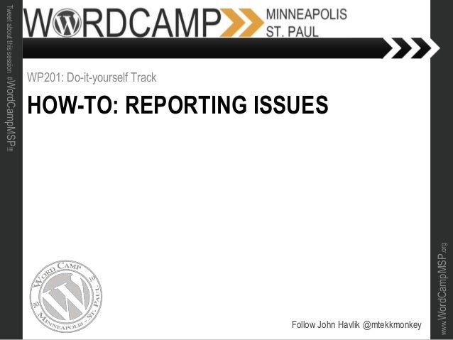 www.WordCampMSP.org Tweetaboutthissession#WordCampMSP!!! HOW-TO: REPORTING ISSUES WP201: Do-it-yourself Track Follow John ...