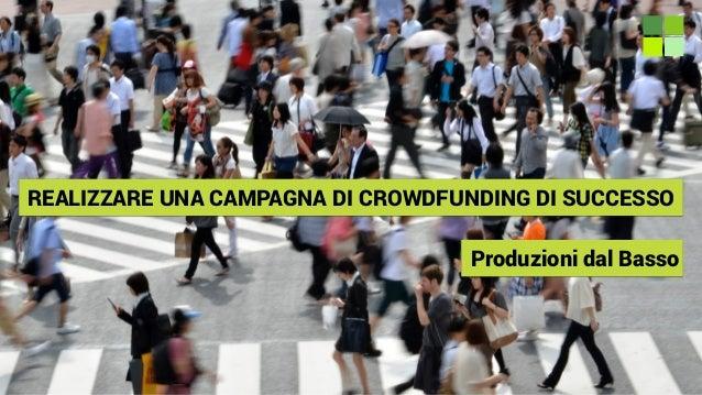 REALIZZARE UNA CAMPAGNA DI CROWDFUNDING DI SUCCESSO Produzioni dal Basso
