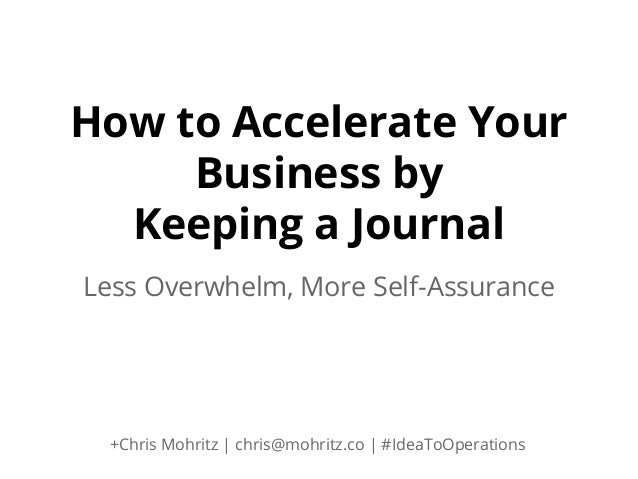 How to Accelerate Your Business by Keeping a Journal Less Overwhelm, More Self-Assurance  +Chris Mohritz | chris@mohritz.c...