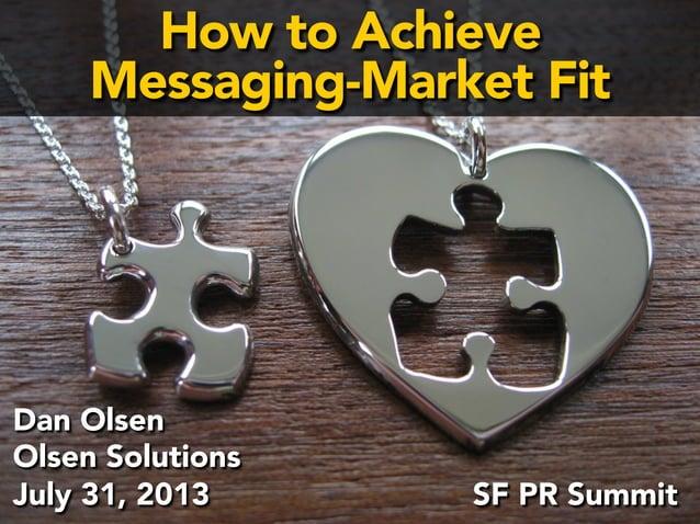 How to Achieve  Messaging-Market Fit  Ensuring  Message-  Market  Fit  Dan Olsen  Olsen Solutions  SF PR Summit  July 31, ...