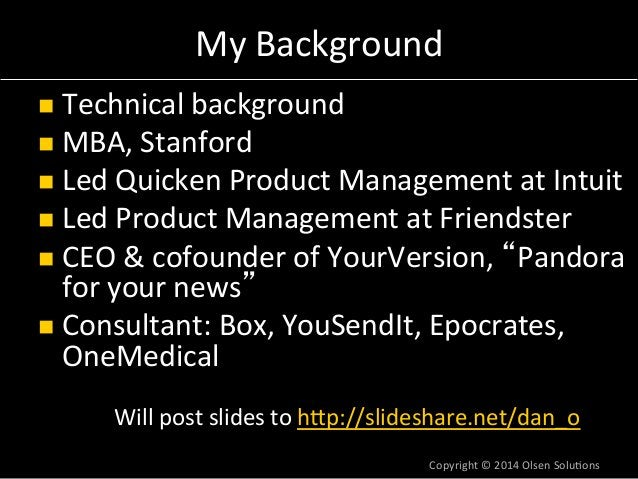 My  Background  n Technical  background  n MBA,  Stanford  n Led  Quicken  Product  Management  at  Intuit  n Led  Pro...