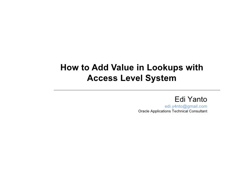How to Add Value in Lookups with Access Level System Edi Yanto [email_address] Oracle Applications Technical Consultant