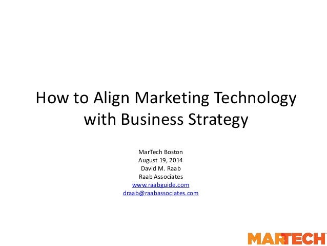 How to Align Marketing Technology with Business Strategy MarTech Boston August 19, 2014 David M. Raab Raab Associates www....