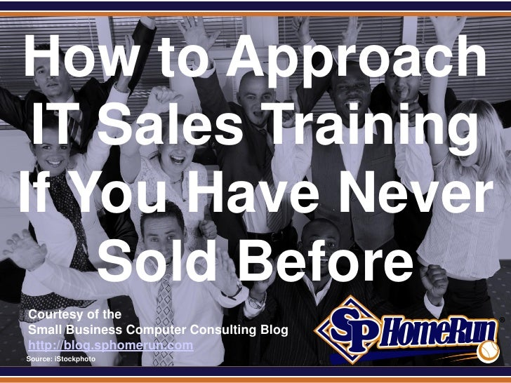 SPHomeRun.comHow to Approach IT Sales TrainingIf You Have Never    Sold Before  Courtesy of the  Small Business Computer C...