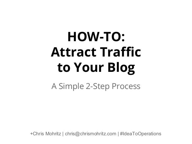 HOW-TO: Attract Traffic to Your Blog A Simple 2-Step Process  +Chris Mohritz | chris@chrismohritz.com | #IdeaToOperations