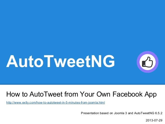 AutoTweetNG How to AutoTweet from Your Own Facebook App Presentation based on Joomla 3 and AutoTweetNG 6.5.2 2013-07-29 ht...