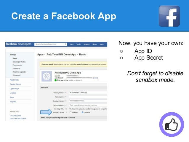 Create a Facebook App Now, you have your own: ○ App ID ○ App Secret Don't forget to disable sandbox mode.