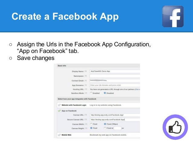 """Create a Facebook App ○ Assign the Urls in the Facebook App Configuration, """"App on Facebook"""" tab. ○ Save changes"""