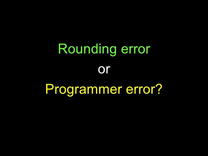 <ul><li>Rounding error </li></ul><ul><li>or </li></ul><ul><li>Programmer error? </li></ul>