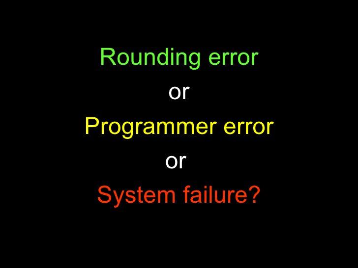 <ul><li>Rounding error </li></ul><ul><li>or </li></ul><ul><li>Programmer error </li></ul><ul><li>or  </li></ul><ul><li>Sys...