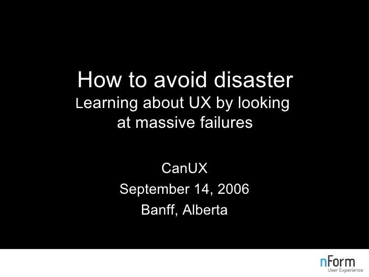 How to avoid disaster L earning about UX by looking  at massive failures CanUX September 14, 2006 Banff, Alberta