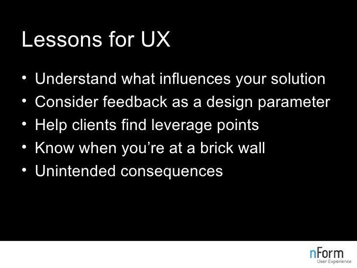 Lessons for UX <ul><li>Understand what influences your solution </li></ul><ul><li>Consider feedback as a design parameter ...