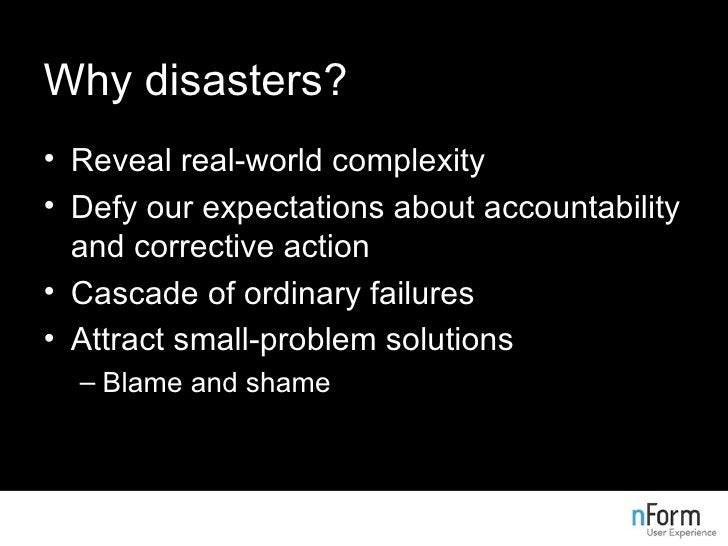 Why disasters? <ul><li>Reveal real-world complexity </li></ul><ul><li>Defy our expectations about accountability and corre...