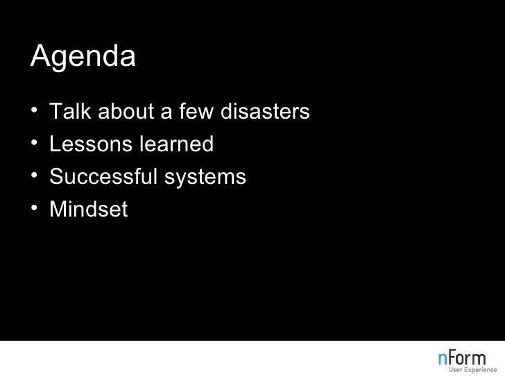 Agenda <ul><li>Talk about a few disasters </li></ul><ul><li>Lessons learned </li></ul><ul><li>Successful systems </li></ul...
