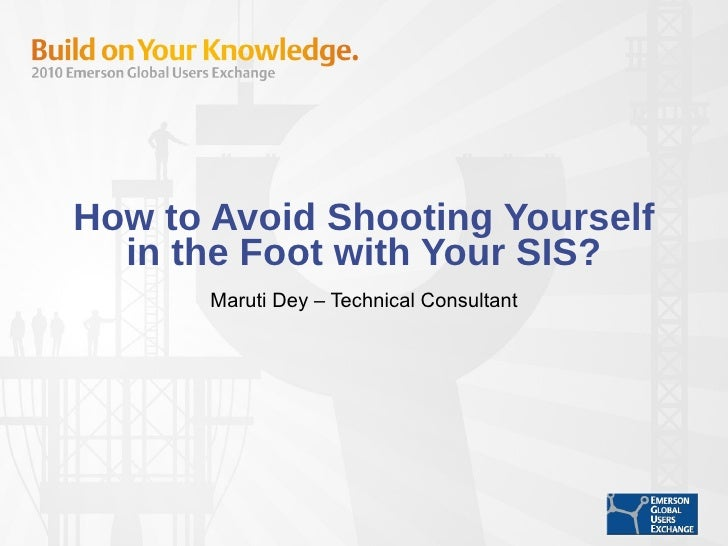 How to Avoid Shooting Yourself in the Foot with Your SIS? Maruti Dey – Technical Consultant