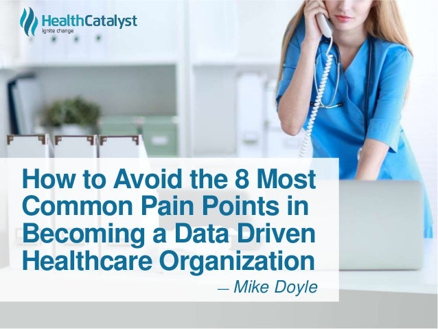 How to Avoid the 8 Most Common Pain Points in Becoming a Data Driven Healthcare Organization ― Mike Doyle