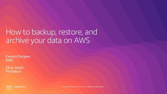 © 2019, Amazon Web Services, Inc. or its affiliates. All rights reserved.S U M M I T How to backup, restore, and archive y...