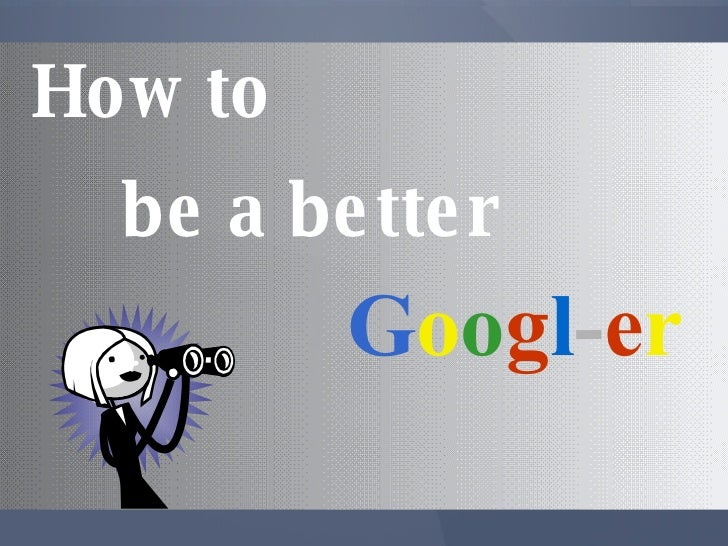 How to G o o g l - e r be a better