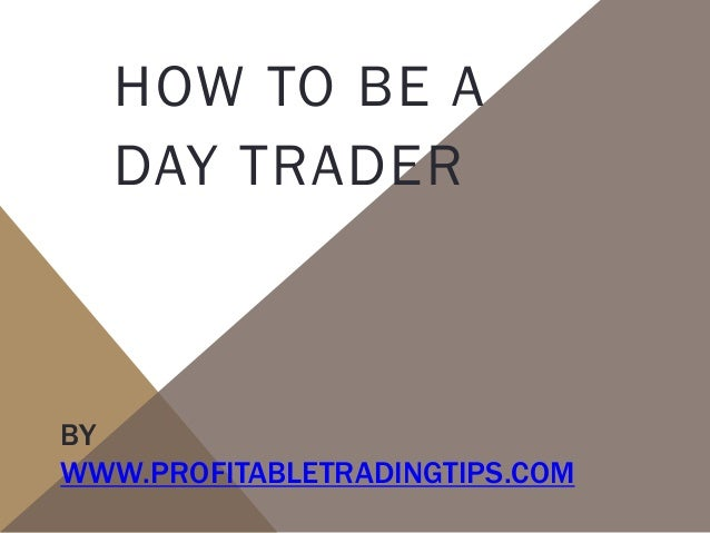 HOW TO BE A DAY TRADER  BY WWW.PROFITABLETRADINGTIPS.COM