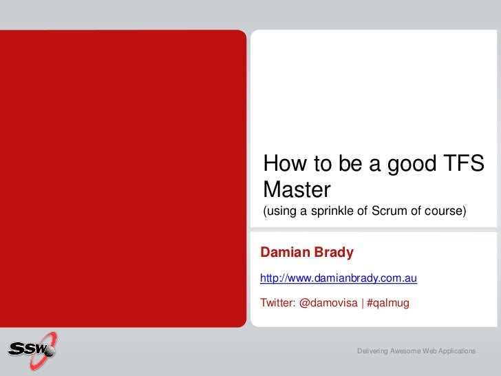 How to be a good TFSMaster(using a sprinkle of Scrum of course)Damian Bradyhttp://www.damianbrady.com.auTwitter: @damovisa...
