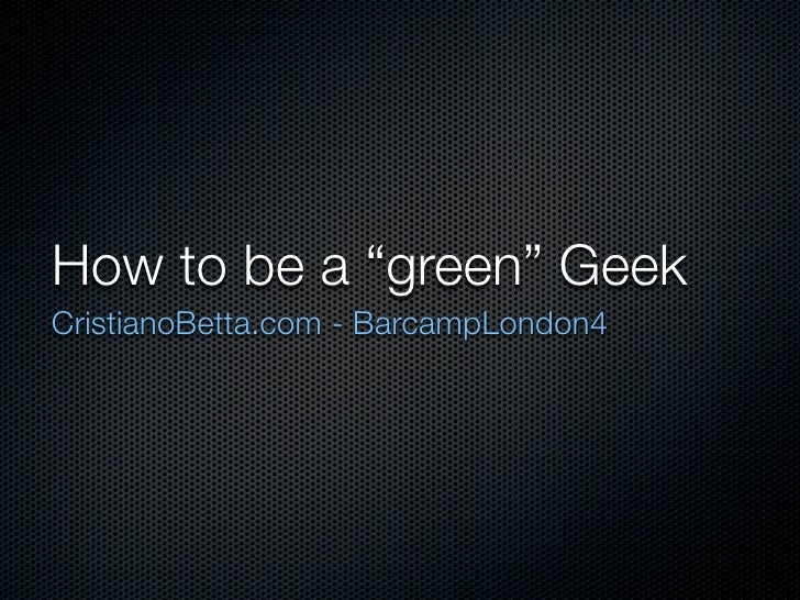"How to be a ""green"" Geek CristianoBetta.com - BarcampLondon4"