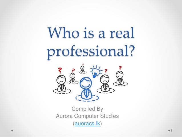 Who is a real professional? Compiled By Aurora Computer Studies (auoracs.lk) 1