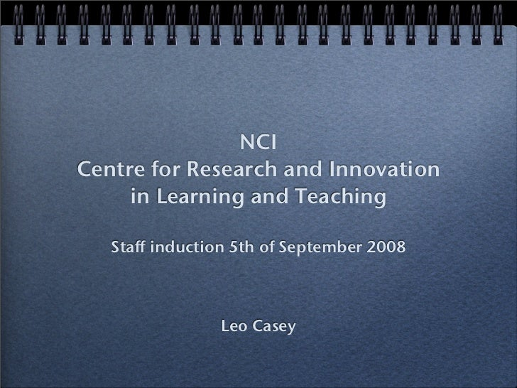 NCI Centre for Research and Innovation      in Learning and Teaching     Staff induction 5th of September 2008            ...