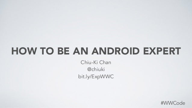 HOW TO BE AN ANDROID EXPERT #WWCode Chiu-Ki Chan @chiuki bit.ly/ExpWWC