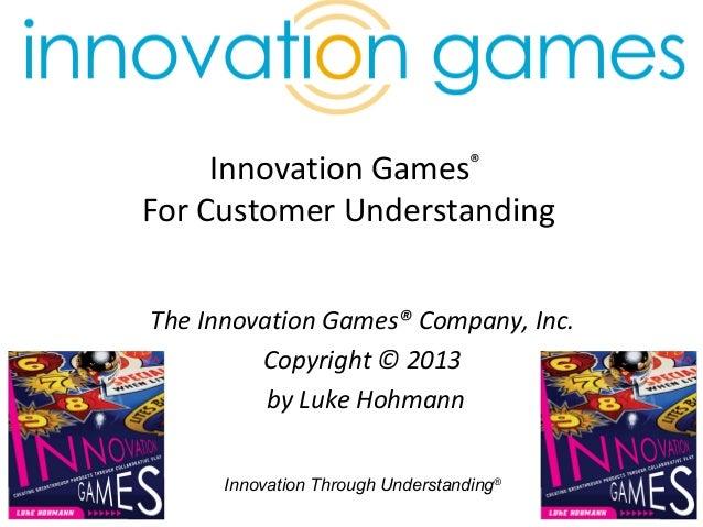 Innovation Through Understanding® 1 Innovation Games® For Customer Understanding The Innovation Games® Company, Inc. Copyr...