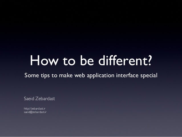 How to be different?Some tips to make web application interface specialSaeid Zebardasthttp://zebardast.irsaeid@zebardast.ir