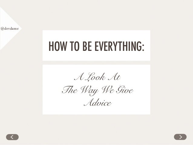 @devdame HOW TO BE EVERYTHING: A Look At The Way We Give Advice
