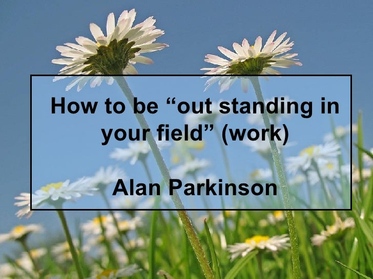 "How to be ""out standing in your field"" (work) Alan Parkinson"
