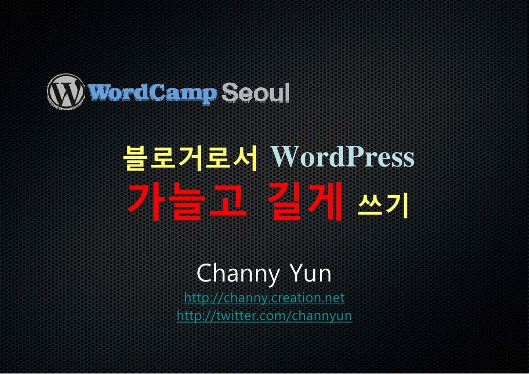 블로거로서 WordPress 가늘고 길게 쓰기      Channy Yun    http://channy.creation.net   http://twitter.com/channyun