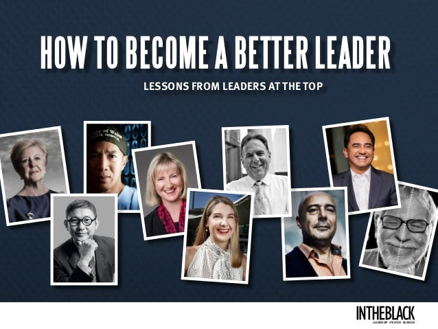 HOW TO BECOME A BETTER LEADER LESSONS FROM LEADERS AT THE TOP LEADERSHIP .STRATEGY . BUSINESS