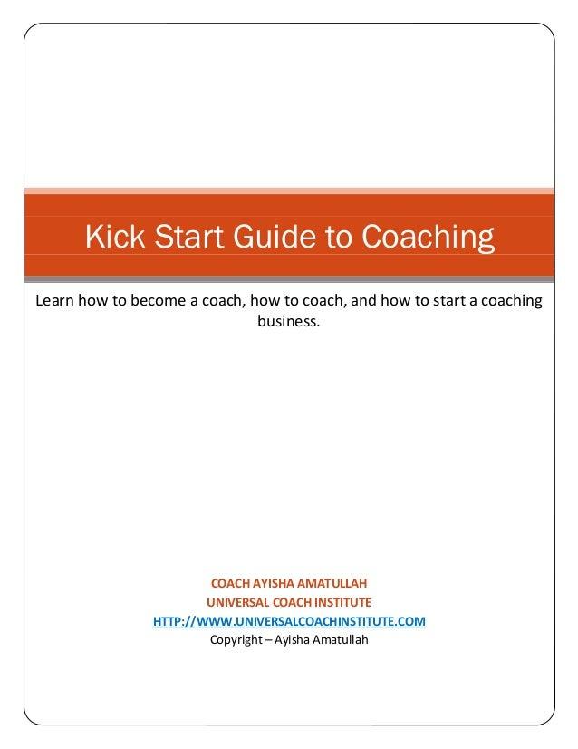 Kick Start Guide to Coaching Learn how to become a coach, how to coach, and how to start a coaching business.  COACH AYISH...