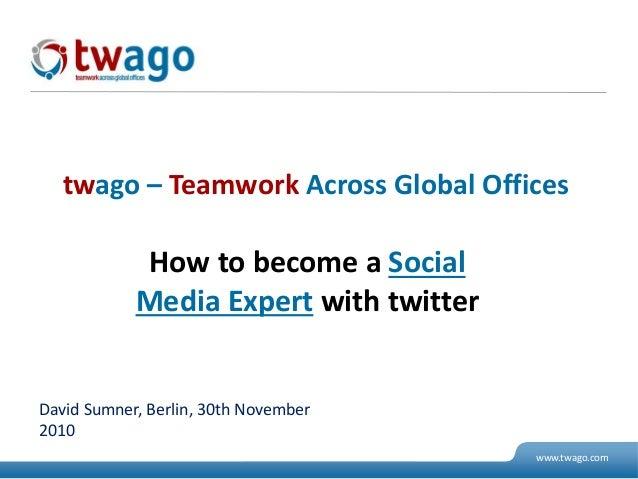 07. Juli 2009 © 2009 twago 1 www.twago.com How to become a Social Media Expert with twitter twago – Teamwork Across Global...