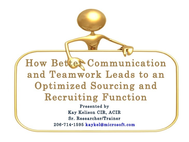 How Better Communication and Teamwork Leads to an Optimized Sourcing and Recruiting Function Presented by Kay Kelison CIR,...