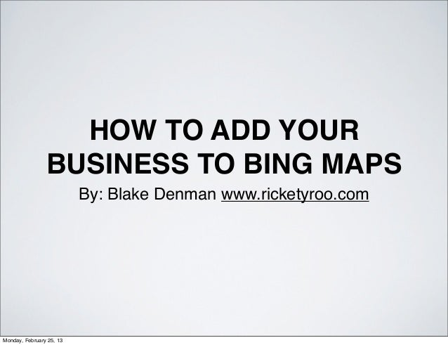HOW TO ADD YOUR                BUSINESS TO BING MAPS                          By: Blake Denman www.ricketyroo.comMonday, F...