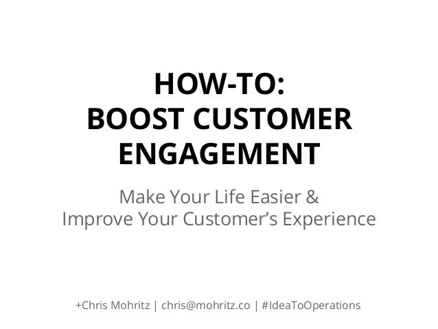 HOW-TO: BOOST CUSTOMER ENGAGEMENT Make Your Life Easier & Improve Your Customer's Experience  +Chris Mohritz | chris@mohri...